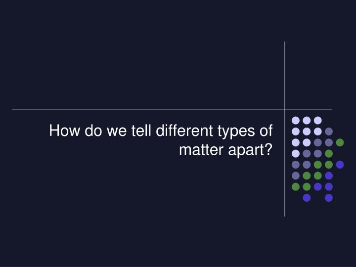 How do we tell different types of matter apart