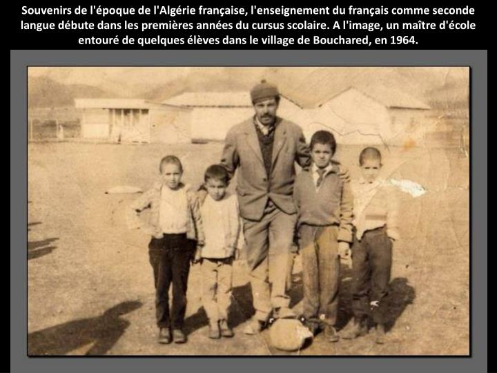Souvenirs de l'époque de l'Algérie française, l'enseignement du français comme seconde langue débute dans les premières années du cursus scolaire. A l'image, un maître d'école entouré de quelques élèves dans le village de Bouchared, en 1964.