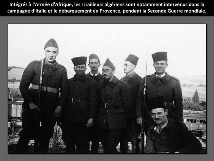Intégrés à l'Armée d'Afrique, les Tirailleurs algériens sont notamment intervenus dans la campagne d'Italie et le débarquement en Provence, pendant la Seconde Guerre mondiale.