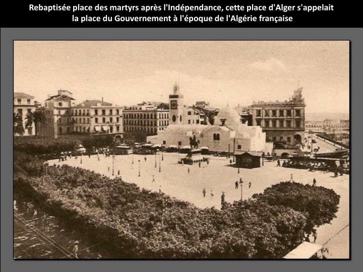 Rebaptisée place des martyrs après l'Indépendance, cette place d'Alger s'appelait