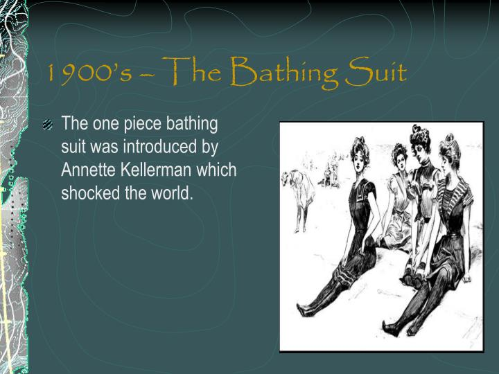 The one piece bathing suit was introduced by Annette Kellerman which shocked the world.