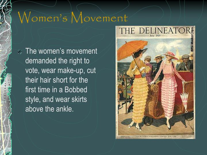 The women's movement demanded the right to vote, wear make-up, cut their hair short for the first time in a Bobbed style, and wear skirts above the ankle.