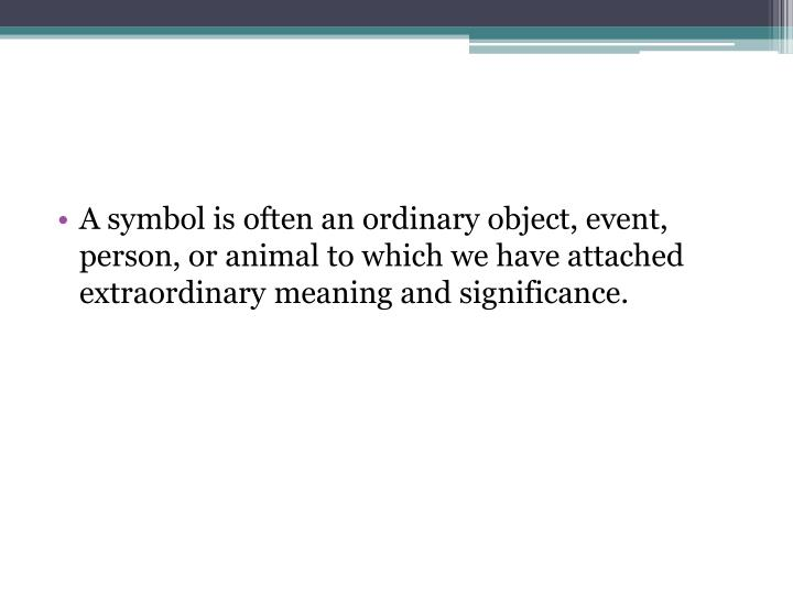 A symbol is often an ordinary object, event, person, or animal to which we have attached extraordinary meaning and significance.