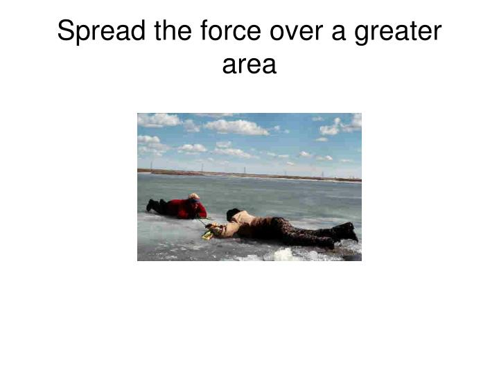 Spread the force over a greater area