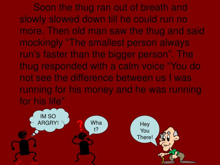 "Soon the thug ran out of breath and slowly slowed down till he could run no more. Then old man saw the thug and said mockingly ""The smallest person always run's faster than the bigger person"". The thug responded with a calm voice ""You do not see the difference between us I was running for his money and he was running for his life"""