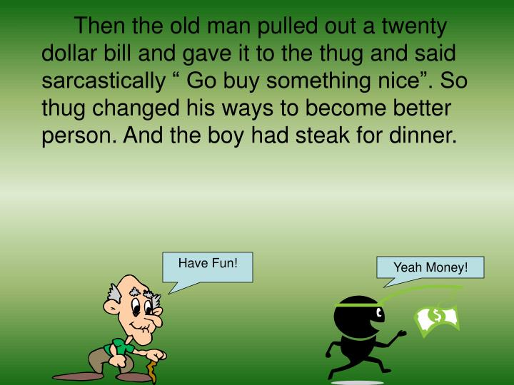 "Then the old man pulled out a twenty dollar bill and gave it to the thug and said sarcastically "" Go buy something nice"". So thug changed his ways to become better person. And the boy had steak for dinner."