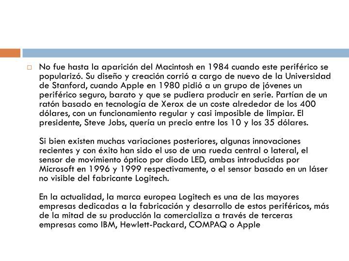No fue hasta la aparición del Macintosh en 1984 cuando este periférico se popularizó. Su diseño y creación corrió a cargo de nuevo de la Universidad de Stanford, cuando Apple en 1980 pidió a un grupo de jóvenes un periférico seguro, barato y que se pudiera producir en serie. Partían de un ratón basado en tecnología de Xerox de un coste alrededor de los 400 dólares, con un funcionamiento regular y casi imposible de limpiar. El presidente, Steve Jobs, quería un precio entre los 10 y los 35 dólares.