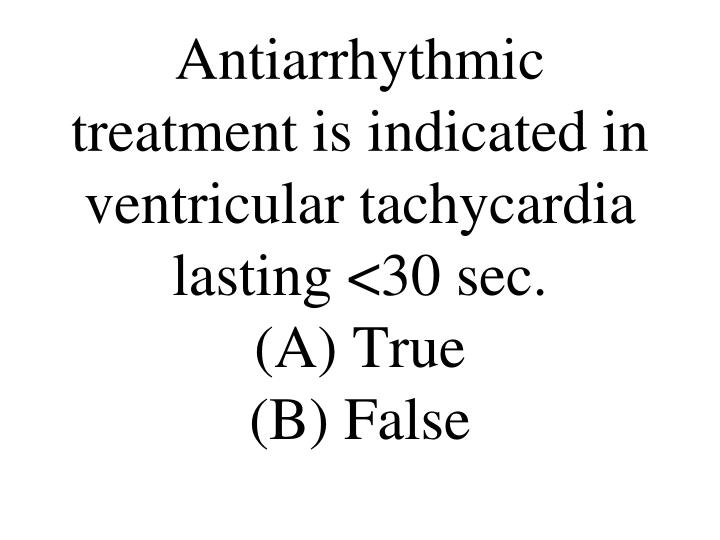 Antiarrhythmic treatment is indicated in ventricular tachycardia lasting <30 sec.