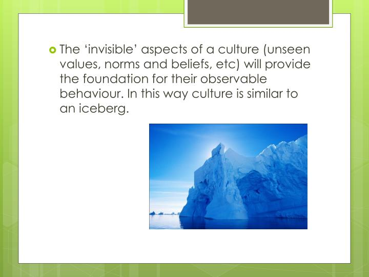 The 'invisible' aspects of a culture (unseen values, norms and beliefs,