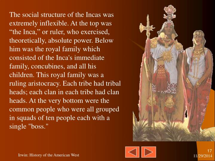 "The social structure of the Incas was extremely inflexible. At the top was ""the Inca,"" or ruler, who exercised, theoretically, absolute power. Below him was the royal family which consisted of the Inca's immediate family, concubines, and all his children. This royal family was a ruling aristocracy. Each tribe had tribal heads; each clan in each tribe had clan heads. At the very bottom were the common people who were all grouped in squads of ten people each with a single ""boss."""