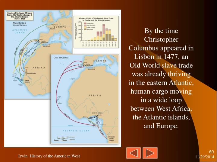 By the time Christopher Columbus appeared in Lisbon in 1477, an Old World slave trade was already thriving in the eastern Atlantic, human cargo moving in a wide loop between West Africa, the Atlantic islands, and Europe.
