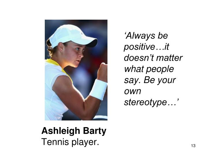 'Always be positive…it doesn't matter what people say. Be your own stereotype…'