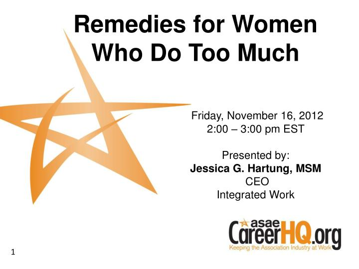 friday november 16 2012 2 00 3 00 pm est presented by jessica g hartung msm ceo integrated work n.