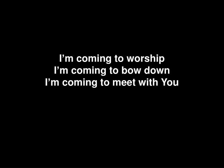 I m coming to worship i m coming to bow down i m coming to meet with you