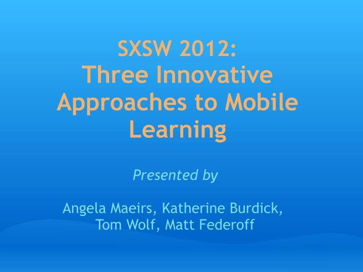 Sxsw 2012 three innovative approaches to mobile learning