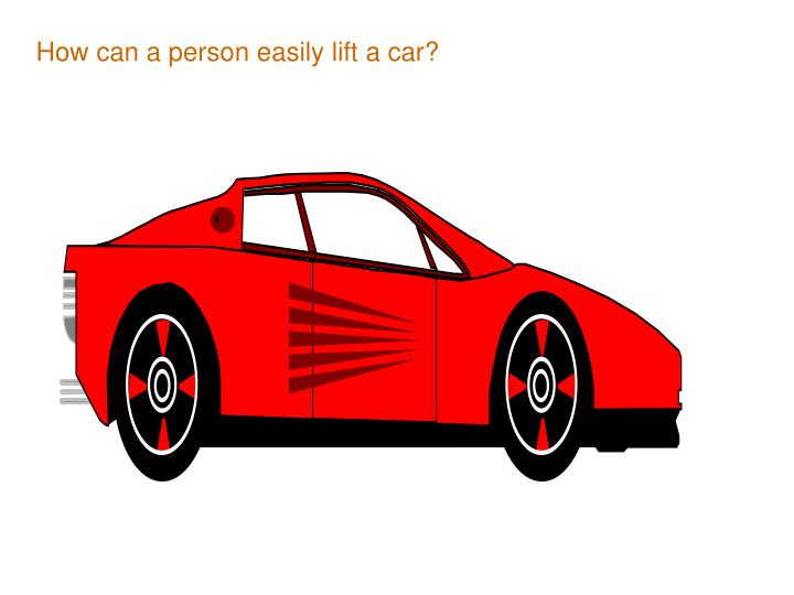 How can a person easily lift a car?