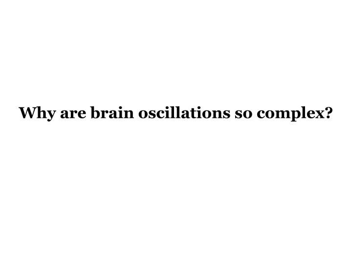 Why are brain oscillations so complex?