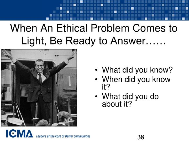 When An Ethical Problem Comes to Light, Be Ready to Answer……