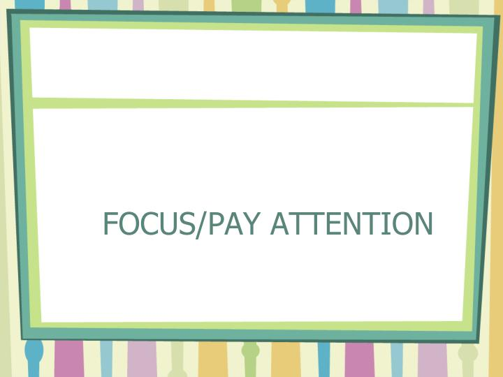 FOCUS/PAY ATTENTION