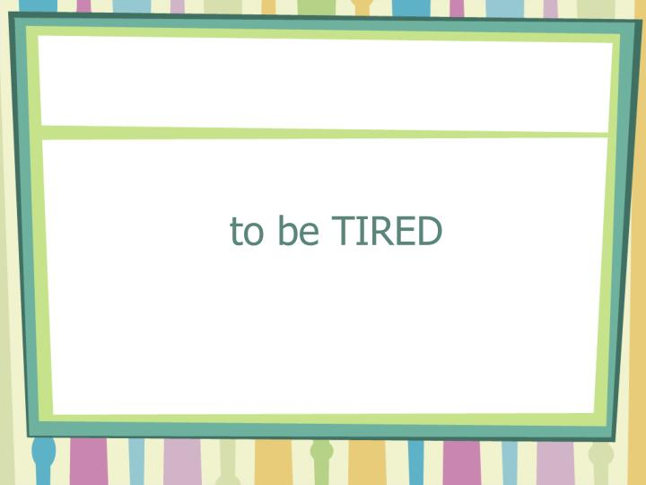 to be TIRED