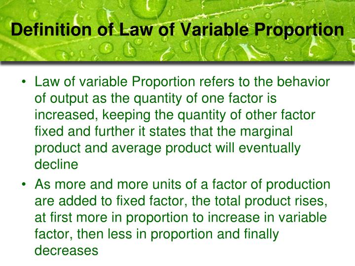 "law of variable proportion Laws of production - law of variable proportions earlier economists distinguished three laws of returns they are diminishing, increasing and constant return, modern economist, however, hole that these three laws are really three aspects of the same law, viz ""law of variable proportions""."