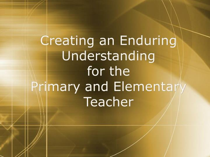 creating an enduring understanding for the primary and elementary teacher n.