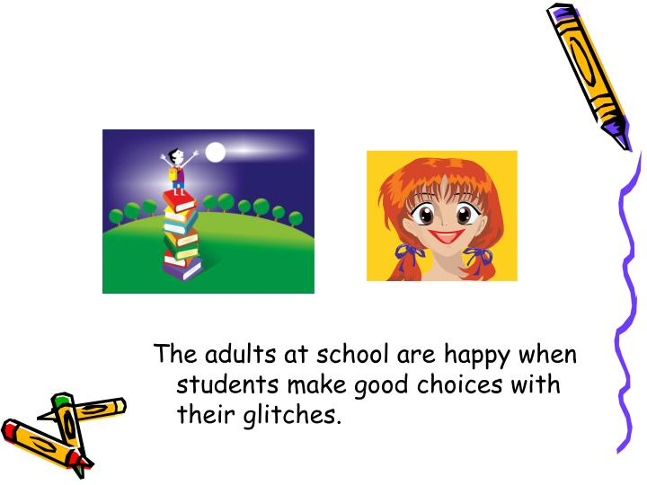 The adults at school are happy when students make good choices with their glitches.