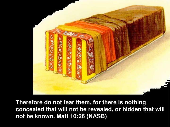 Therefore do not fear them, for there is nothing concealed that will not be revealed, or hidden that will not be known. Matt 10:26 (NASB)
