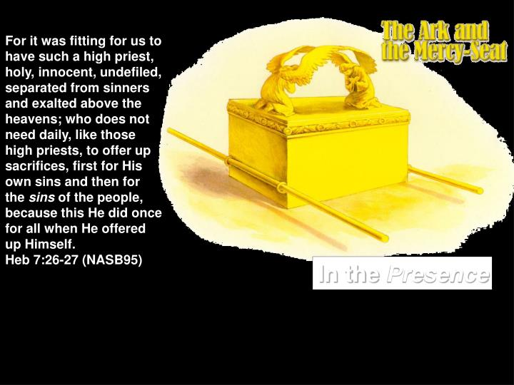 For it was fitting for us to have such a high priest, holy, innocent, undefiled, separated from sinners and exalted above the heavens; who does not need daily, like those high priests, to offer up sacrifices, first for His own sins and then for the