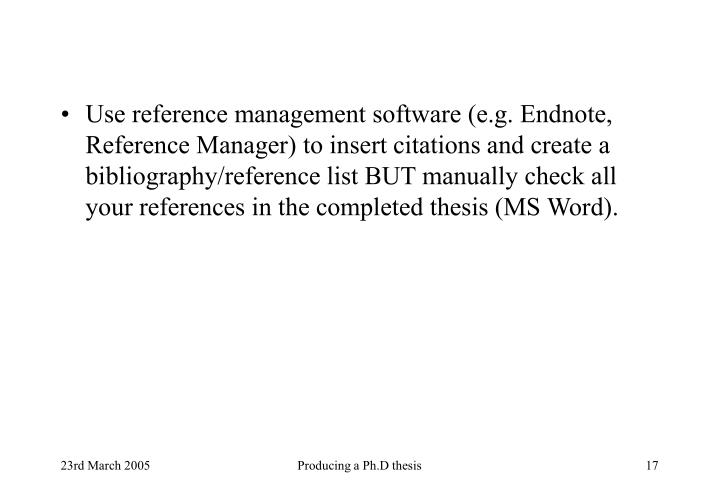 Use reference management software (e.g. Endnote, Reference Manager) to insert citations and create a bibliography/reference list BUT manually check all your references in the completed thesis (MS Word).
