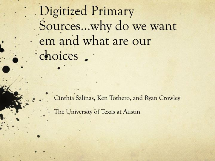 Digitized primary sources why do we want em and what are our choices