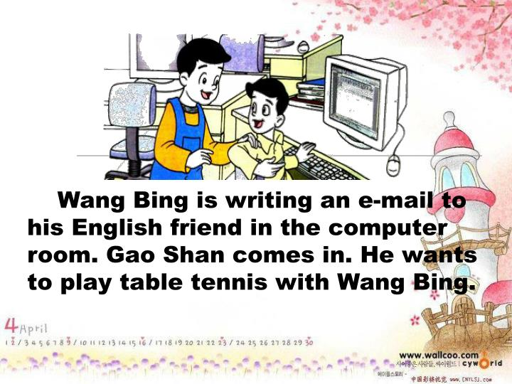Wang Bing is writing an e-mail to his English friend in the computer room. Gao Shan comes in. He wants to play table tennis with Wang Bing.