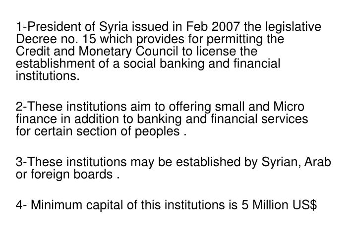 1-President of Syria issued in Feb 2007 the legislative Decree no. 15 which provides for permitting the Credit and Monetary Council to license the establishment of a social banking and financial institutions.