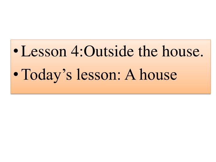 Lesson 4:Outside the house.
