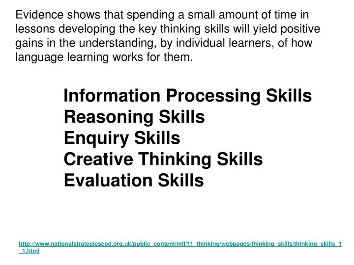 Evidence shows that spending a small amount of time in lessons developing the key thinking skills will yield positive gains in the understanding, by individual learners, of how language learning works for them.