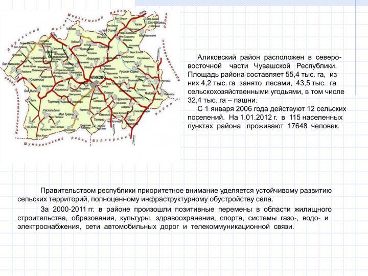Аликовский  район  расположен  в  северо-восточной    части   Чувашской   Республики. Площадь района составляет 55,4 тыс. га,  из них 4,2 тыс. га  занято  лесами,  43,5 тыс.  га сельскохозяйственными угодьями, в том числе 32,4 тыс. га – пашни.