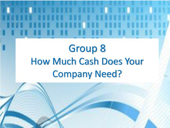 Group 8 how much cash does your company need