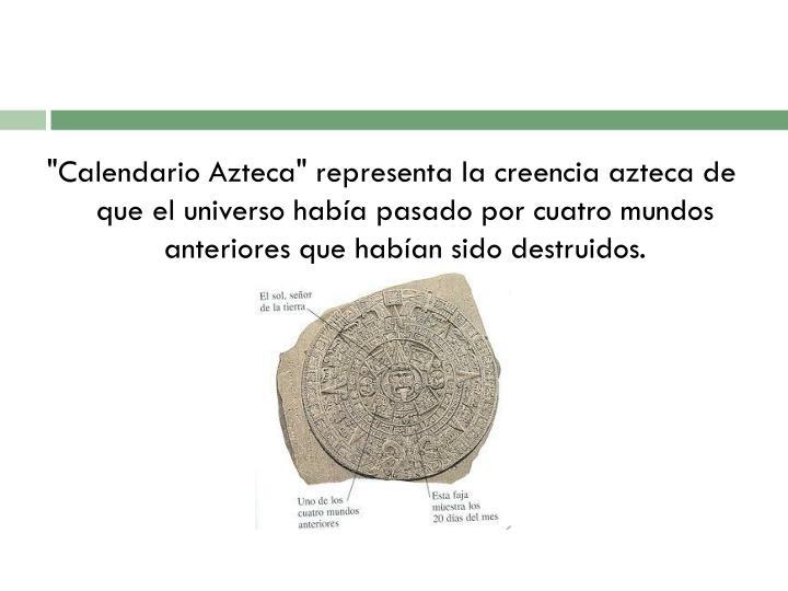 """""""Calendario Azteca"""" representa la creencia azteca de que el universo había pasado por cuatro mundos anteriores que habían sido destruidos."""