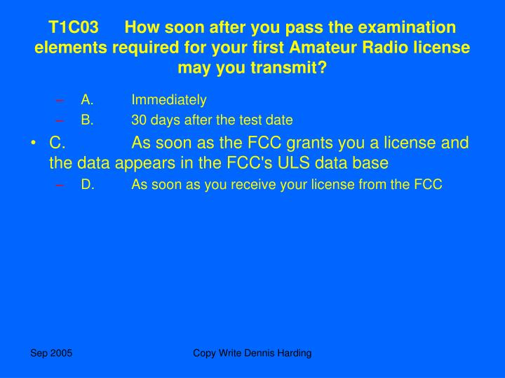 T1C03How soon after you pass the examination elements required for your first Amateur Radio license may you transmit?