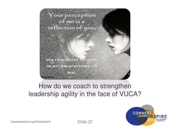 How do we coach to strengthen leadership agility in the face of VUCA?