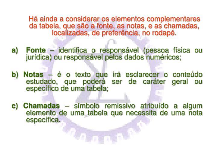 Há ainda a considerar os elementos complementares da tabela, que são a fonte, as notas, e as chamadas, localizadas, de preferência, no rodapé.