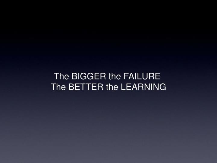 The BIGGER the FAILURE