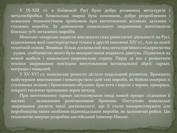 У IХ-ХIII ст. в Київській Русі були добре розвинені металургія і металообробка. Ковальська зварка була основним, добре розробленим і освоєним технологічним прийомом при виготовленні всіляких залізних і сталевих виробів. За допомогою ковальського зварювання виготовляли близько 70% металевих виробів.