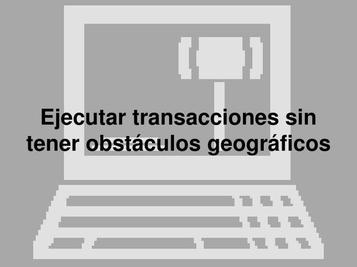 Ejecutar transacciones sin tener obstáculos geográficos