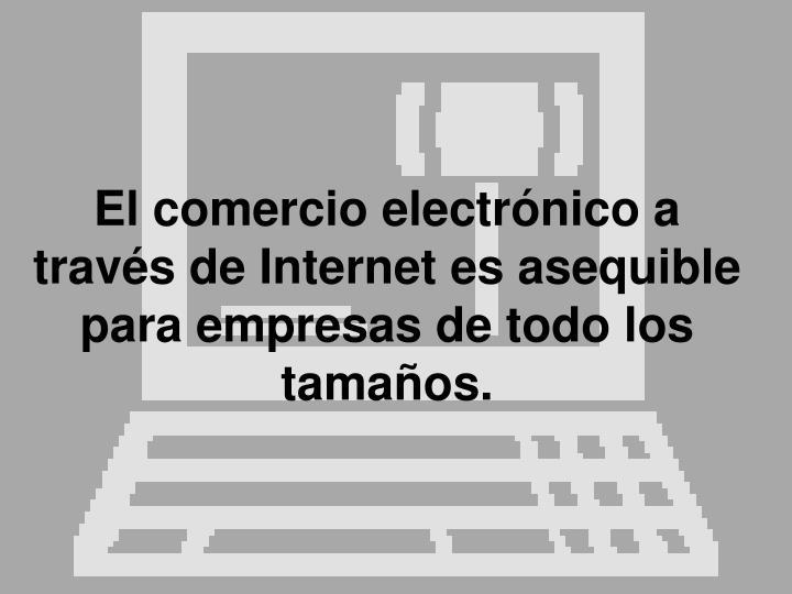 El comercio electrónico a través de Internet es asequible para empresas de todo los tamaños.