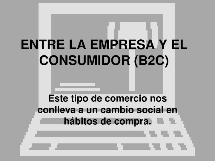 ENTRE LA EMPRESA Y EL CONSUMIDOR (B2C)