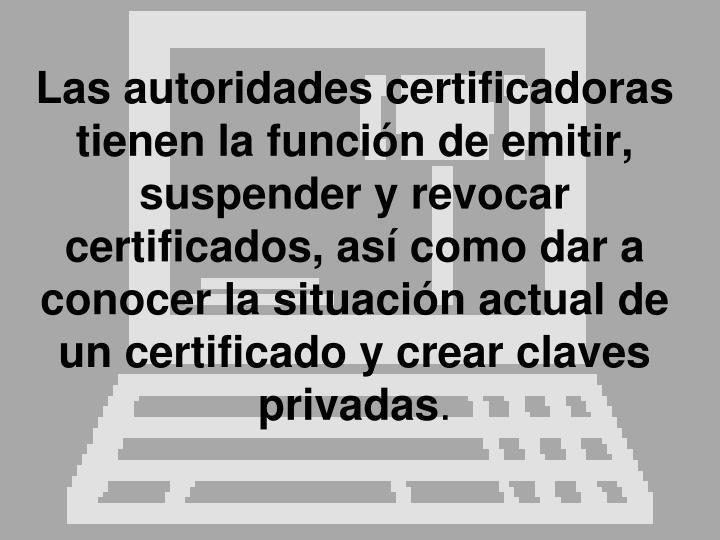 Las autoridades certificadoras tienen la función de emitir, suspender y revocar certificados, así como dar a conocer la situación actual de un certificado y crear claves privadas