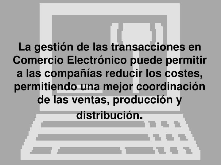 La gestión de las transacciones en Comercio Electrónico puede permitir a las compañías reducir los costes, permitiendo una mejor coordinación de las ventas, producción y distribución