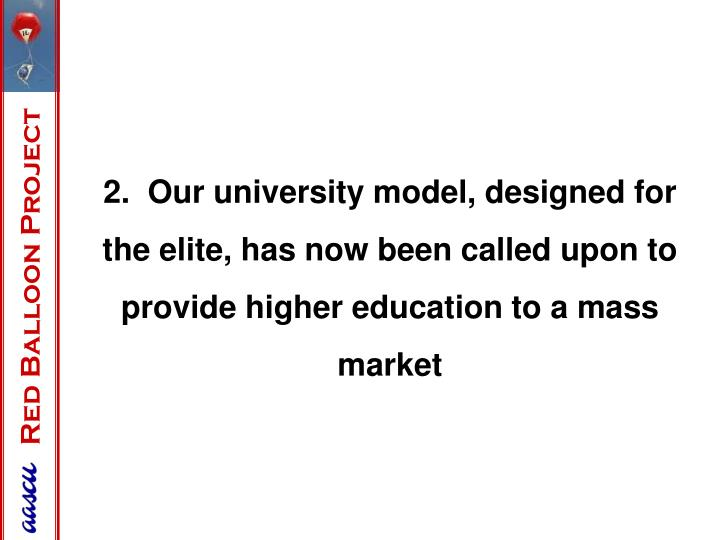2.  Our university model, designed for the elite, has now been called upon to provide higher education to a mass market
