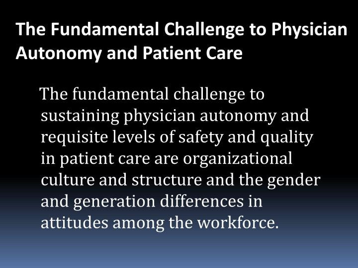 The fundamental challenge to sustaining physician autonomy and requisite levels of safety and quality in patient care are organizational culture and structure and the gender and generation differences in attitudes among the workforce.